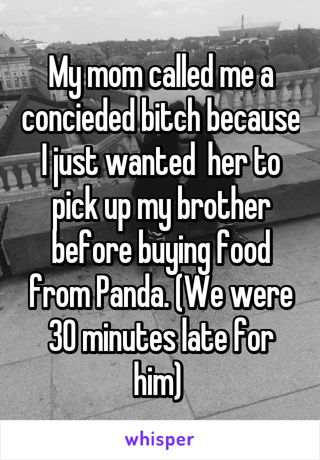 My mom called me a concieded bitch because I just wanted  her to pick up my brother before buying food from Panda. (We were 30 minutes late for him)