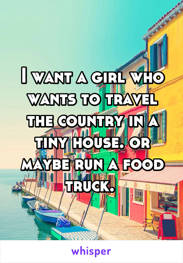 I want a girl who wants to travel the country in a tiny house. or maybe run a food truck.