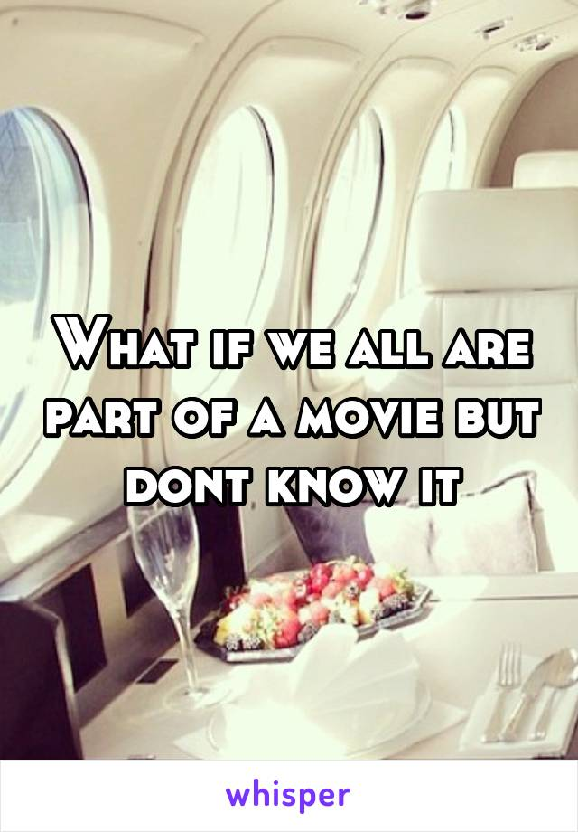 What if we all are part of a movie but dont know it