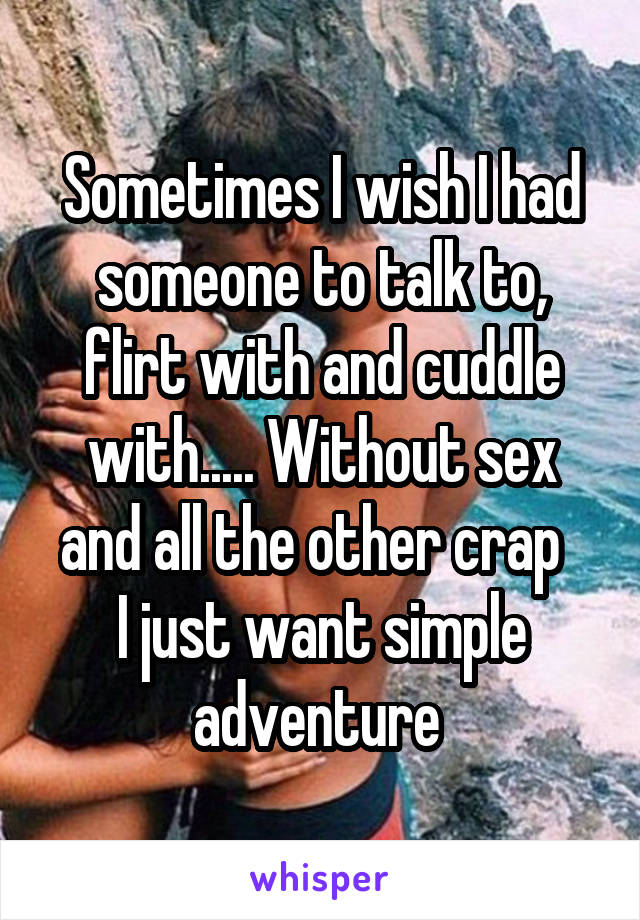 Sometimes I wish I had someone to talk to, flirt with and cuddle with..... Without sex and all the other crap   I just want simple adventure