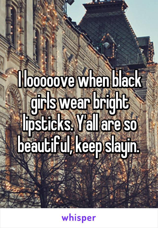 I looooove when black girls wear bright lipsticks. Y'all are so beautiful, keep slayin.