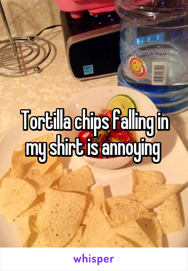 Tortilla chips falling in my shirt is annoying
