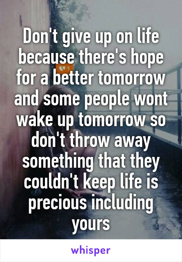Don't give up on life because there's hope for a better tomorrow and some people wont wake up tomorrow so don't throw away something that they couldn't keep life is precious including yours