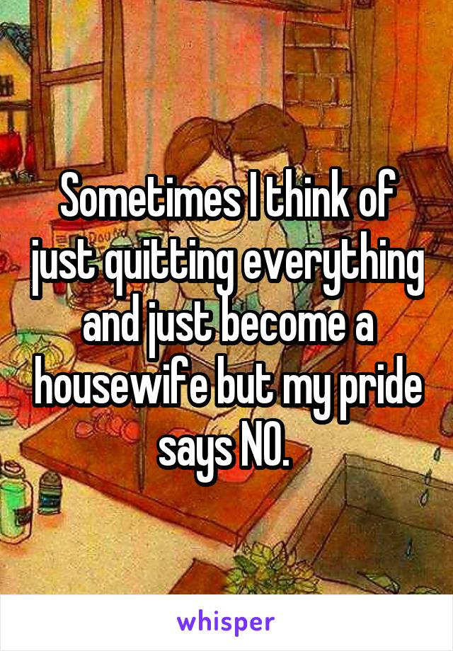 Sometimes I think of just quitting everything and just become a housewife but my pride says NO.