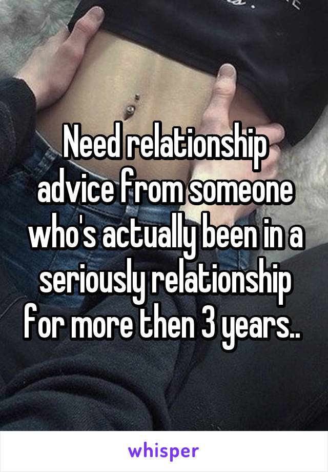Need relationship advice from someone who's actually been in a seriously relationship for more then 3 years..