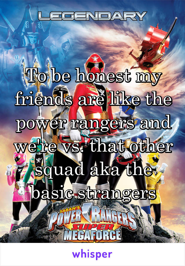 To be honest my friends are like the power rangers and we're vs. that other squad aka the basic strangers