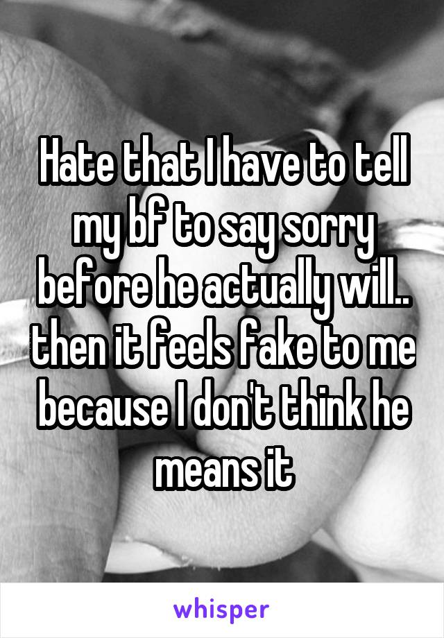Hate that I have to tell my bf to say sorry before he actually will.. then it feels fake to me because I don't think he means it