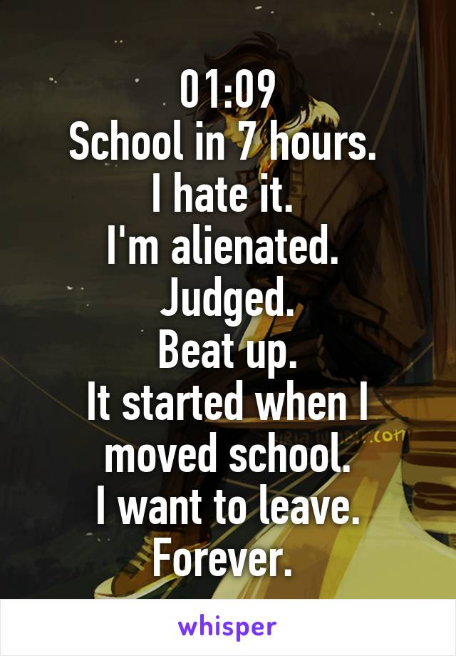 01:09 School in 7 hours.  I hate it.  I'm alienated.  Judged. Beat up. It started when I moved school. I want to leave. Forever.