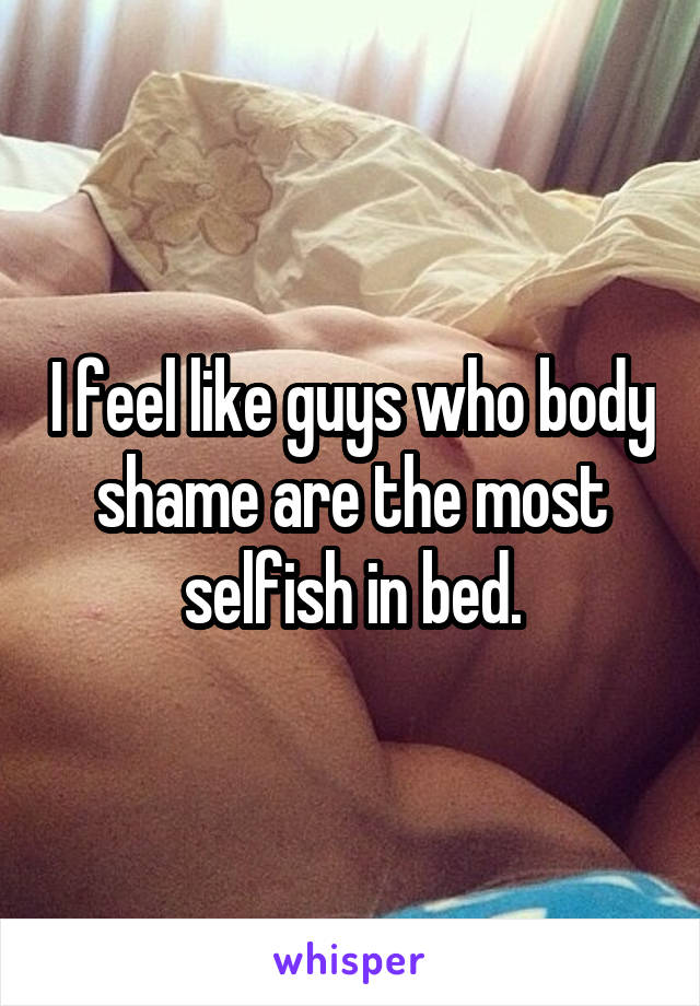 I feel like guys who body shame are the most selfish in bed.