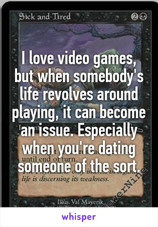 I love video games, but when somebody's life revolves around playing, it can become an issue. Especially when you're dating someone of the sort.
