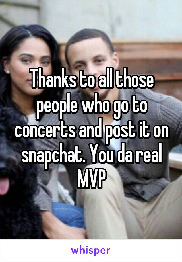 Thanks to all those people who go to concerts and post it on snapchat. You da real MVP