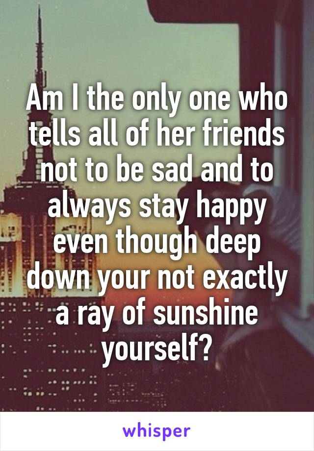 Am I the only one who tells all of her friends not to be sad and to always stay happy even though deep down your not exactly a ray of sunshine yourself?