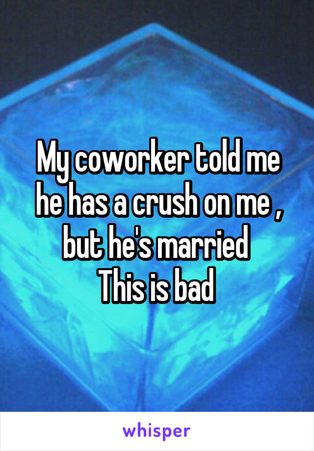 My coworker told me he has a crush on me , but he's married  This is bad