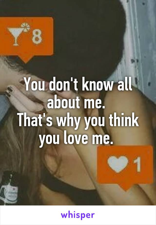 You don't know all about me.  That's why you think you love me.