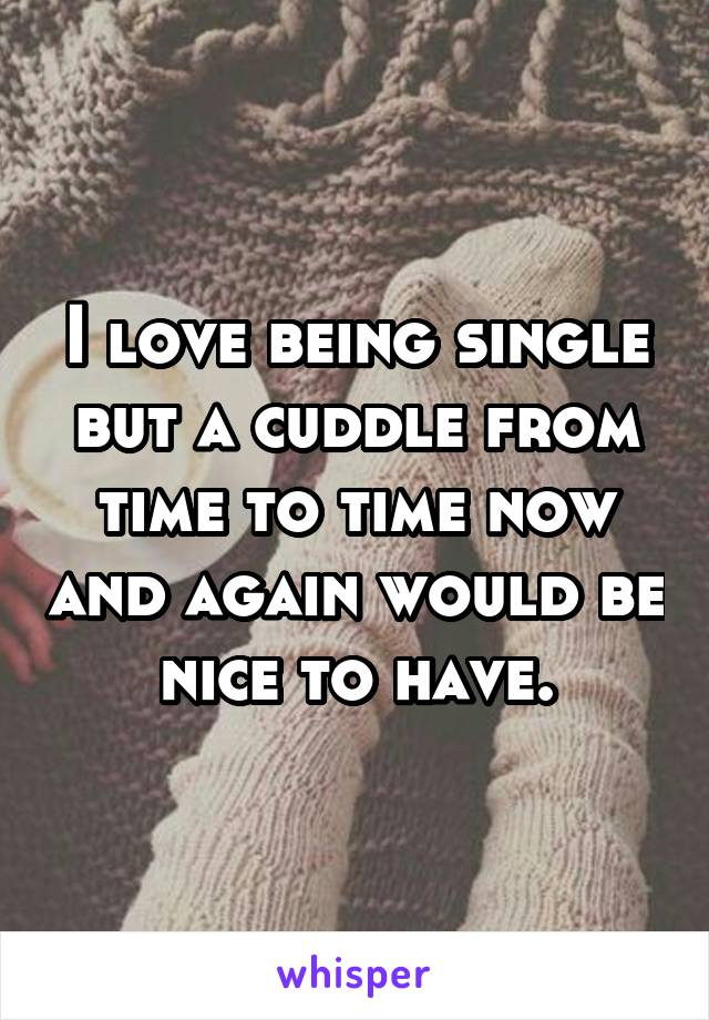 I love being single but a cuddle from time to time now and again would be nice to have.