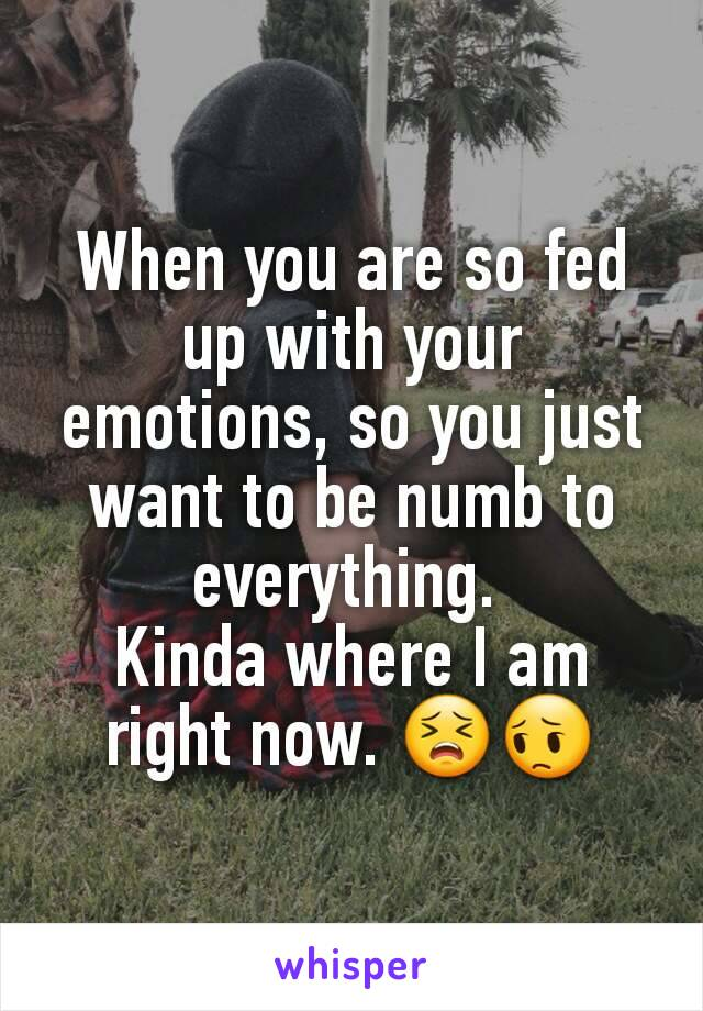 When you are so fed up with your emotions, so you just want to be numb to everything.  Kinda where I am right now. 😣😔