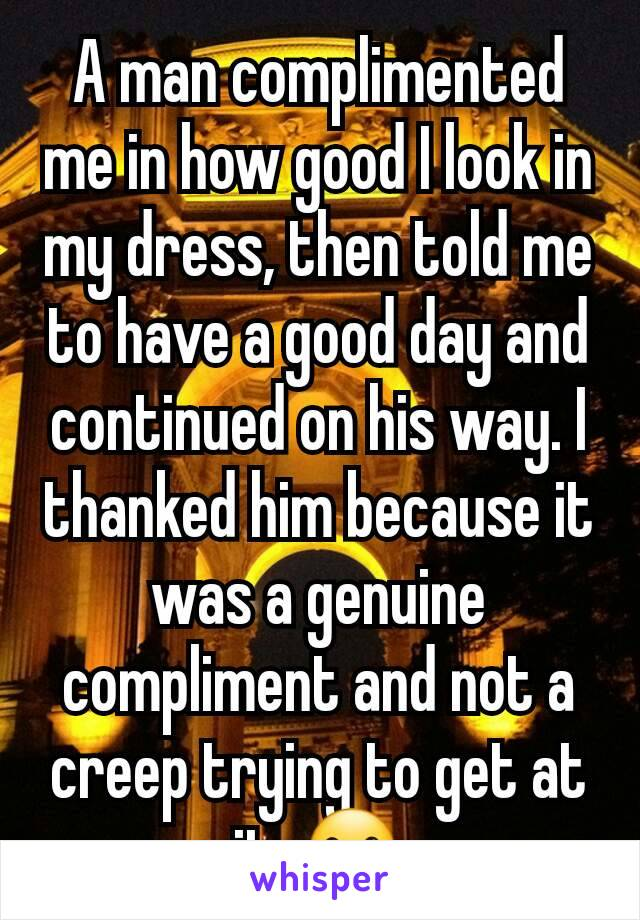 A man complimented me in how good I look in my dress, then told me to have a good day and continued on his way. I thanked him because it was a genuine compliment and not a creep trying to get at it. ☺