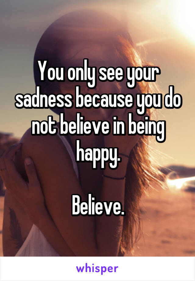 You only see your sadness because you do not believe in being happy.  Believe.