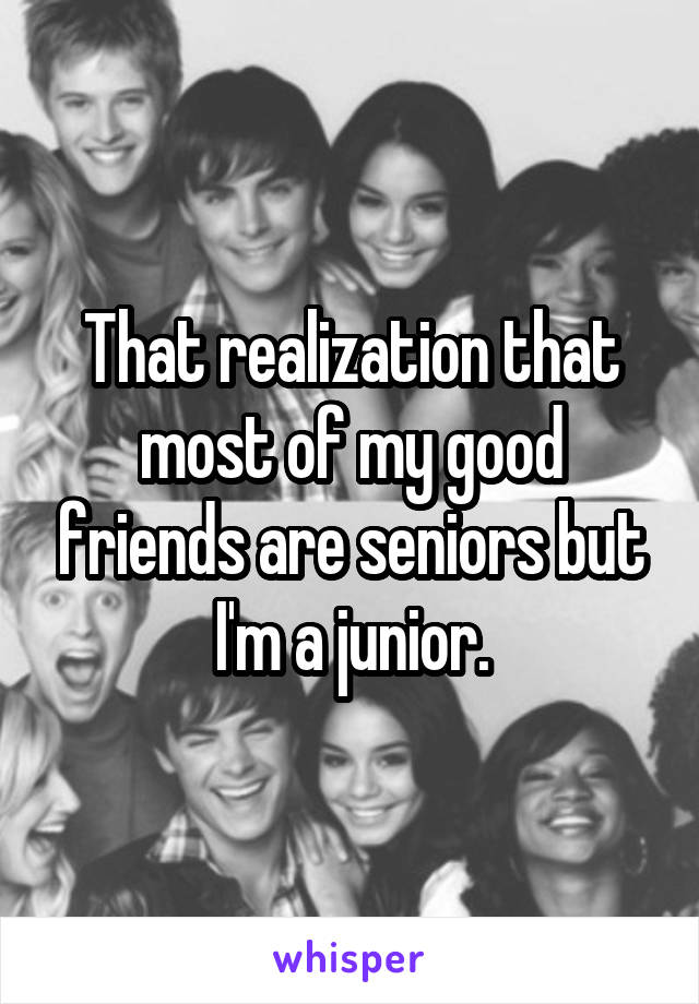 That realization that most of my good friends are seniors but I'm a junior.