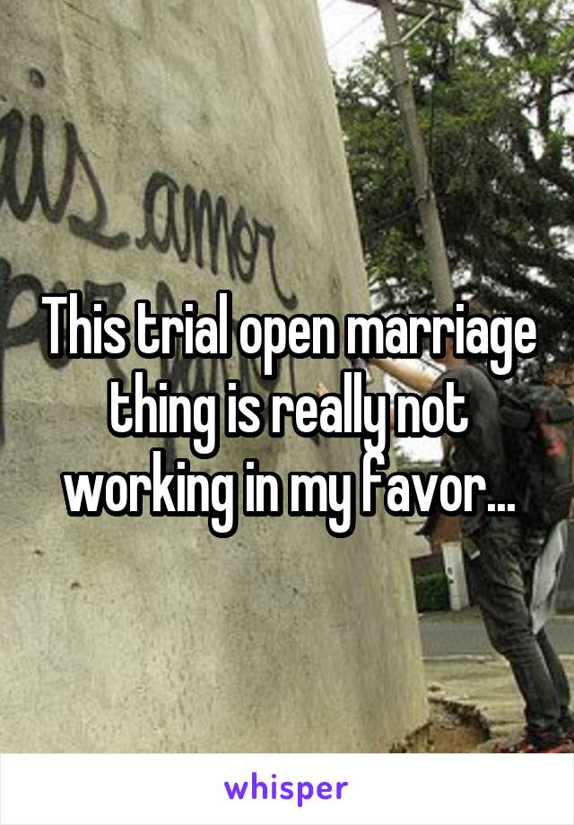 This trial open marriage thing is really not working in my favor...
