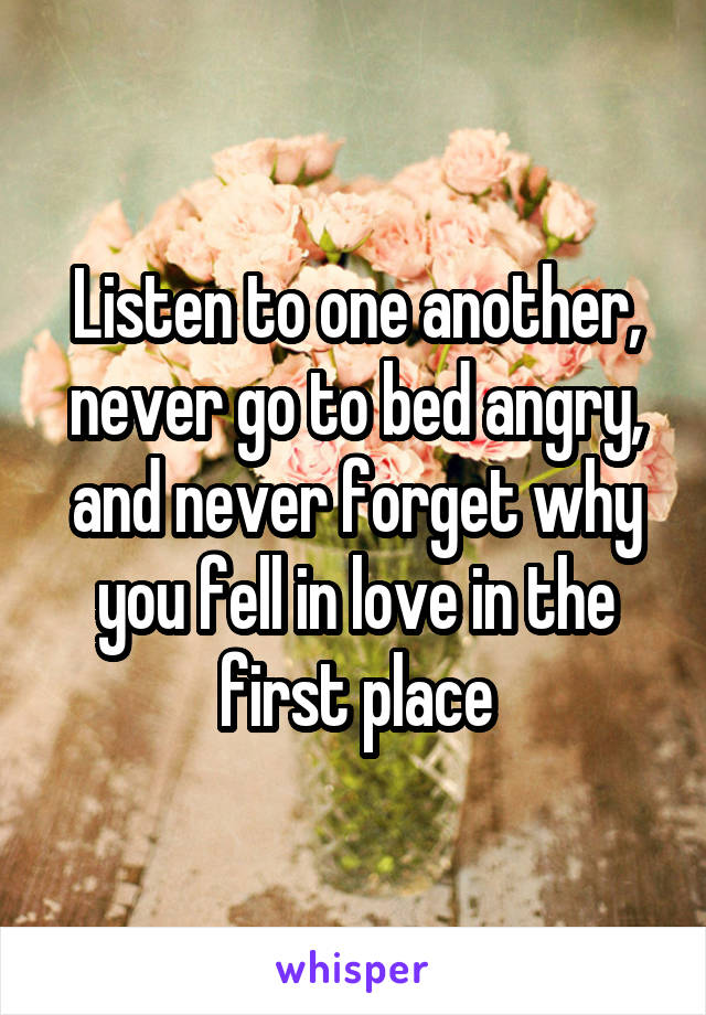 Listen to one another, never go to bed angry, and never forget why you fell in love in the first place
