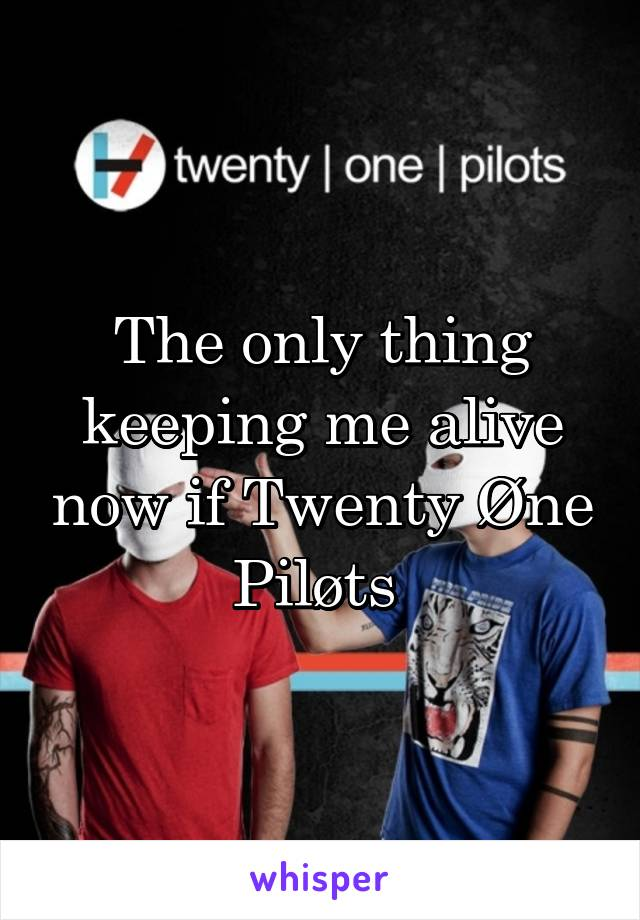 The only thing keeping me alive now if Twenty Øne Piløts