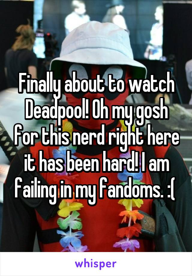 Finally about to watch Deadpool! Oh my gosh for this nerd right here it has been hard! I am failing in my fandoms. :(