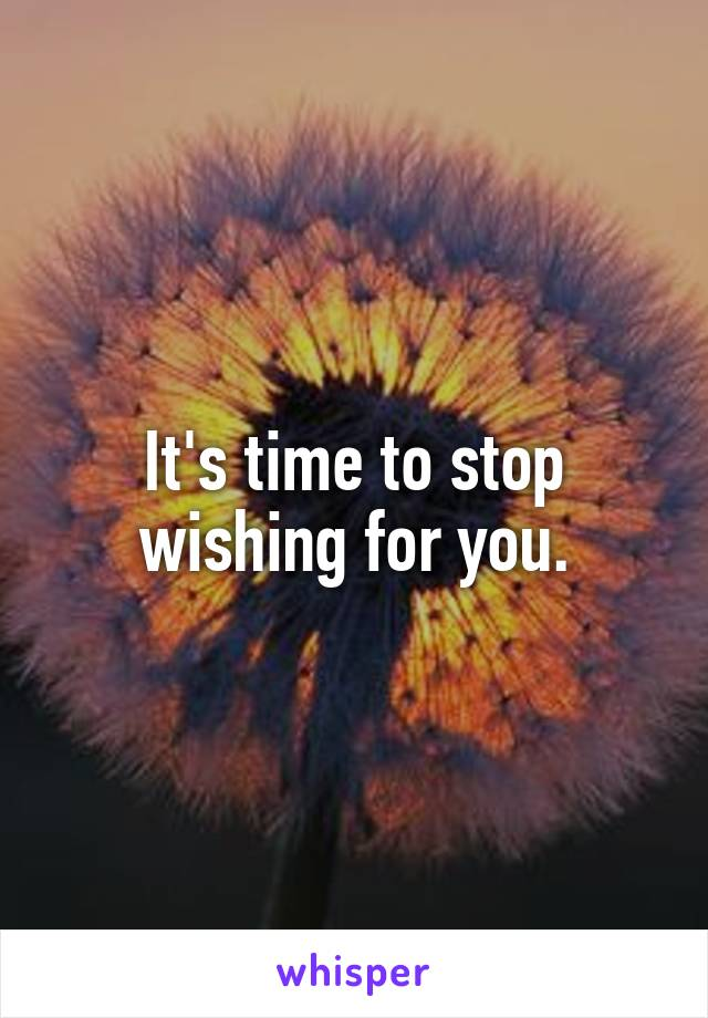 It's time to stop wishing for you.
