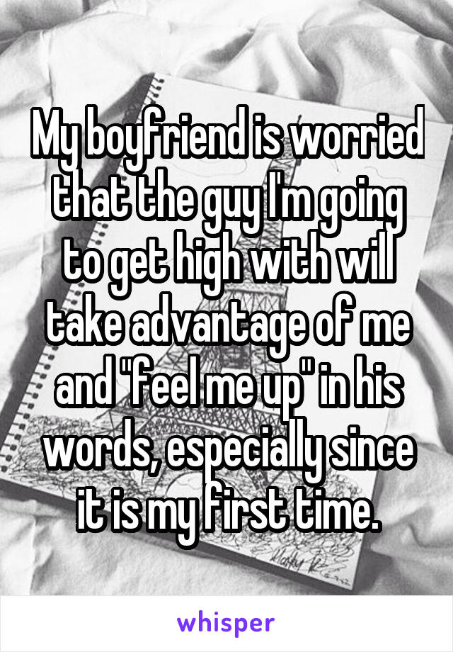 """My boyfriend is worried that the guy I'm going to get high with will take advantage of me and """"feel me up"""" in his words, especially since it is my first time."""