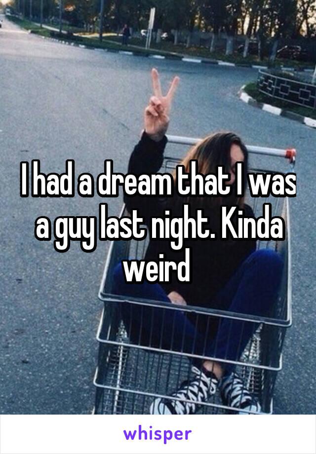 I had a dream that I was a guy last night. Kinda weird