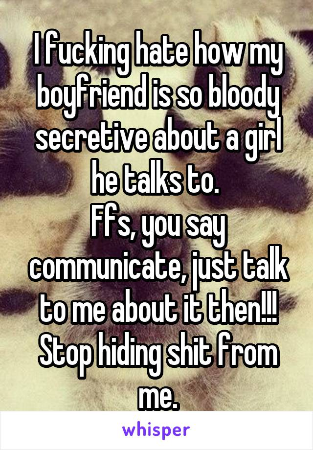 I fucking hate how my boyfriend is so bloody secretive about a girl he talks to.  Ffs, you say communicate, just talk to me about it then!!! Stop hiding shit from me.
