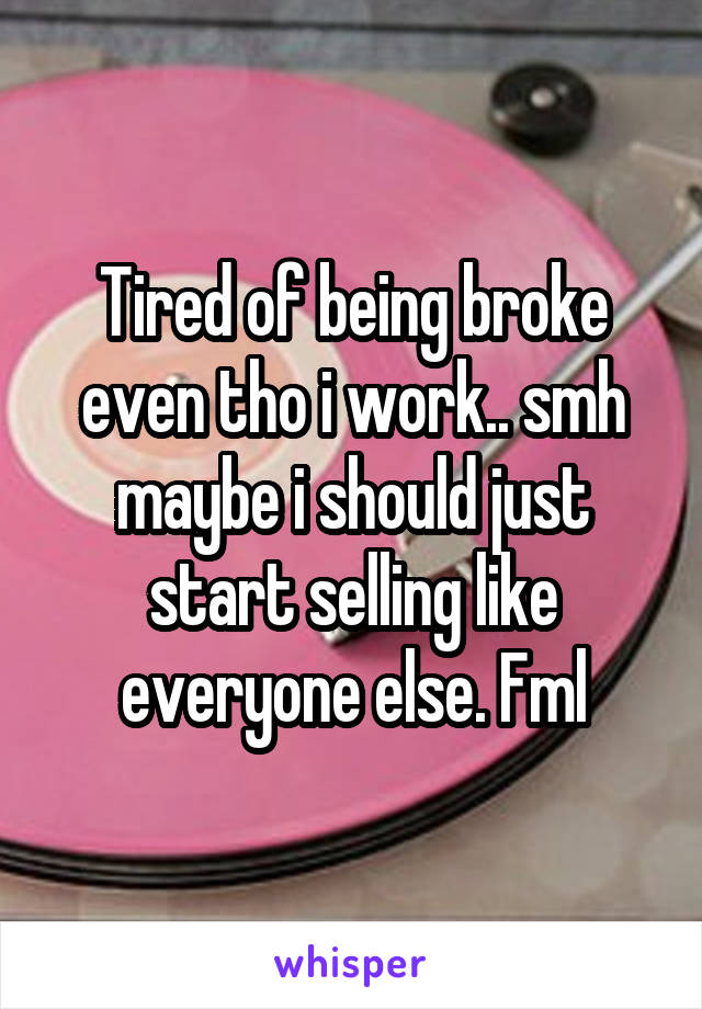 Tired of being broke even tho i work.. smh maybe i should just start selling like everyone else. Fml