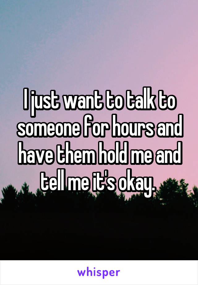 I just want to talk to someone for hours and have them hold me and tell me it's okay.