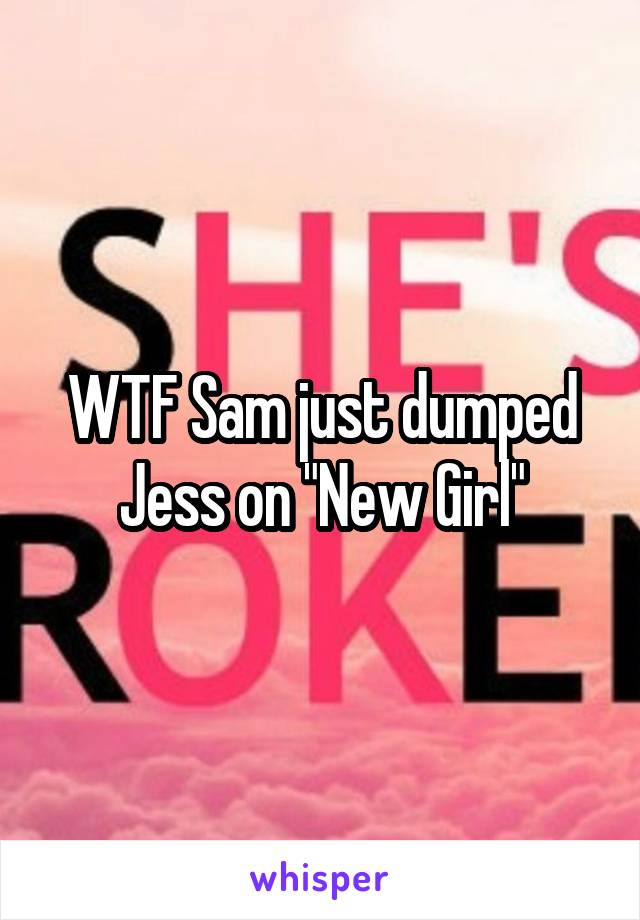 "WTF Sam just dumped Jess on ""New Girl"""