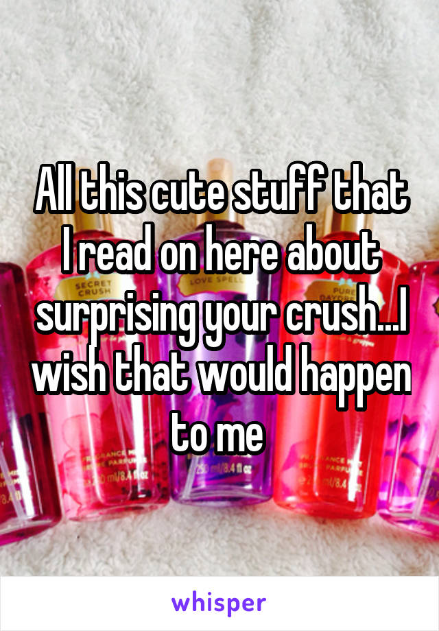 All this cute stuff that I read on here about surprising your crush...I wish that would happen to me