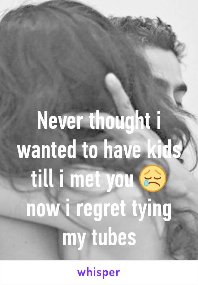 Never thought i wanted to have kids till i met you 😢 now i regret tying my tubes