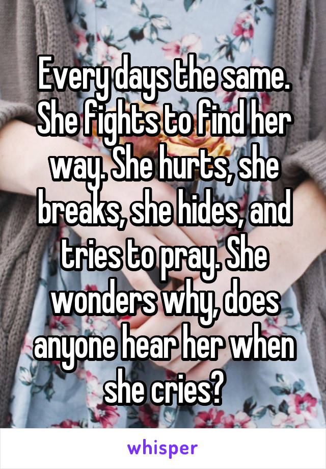 Every days the same. She fights to find her way. She hurts, she breaks, she hides, and tries to pray. She wonders why, does anyone hear her when she cries?