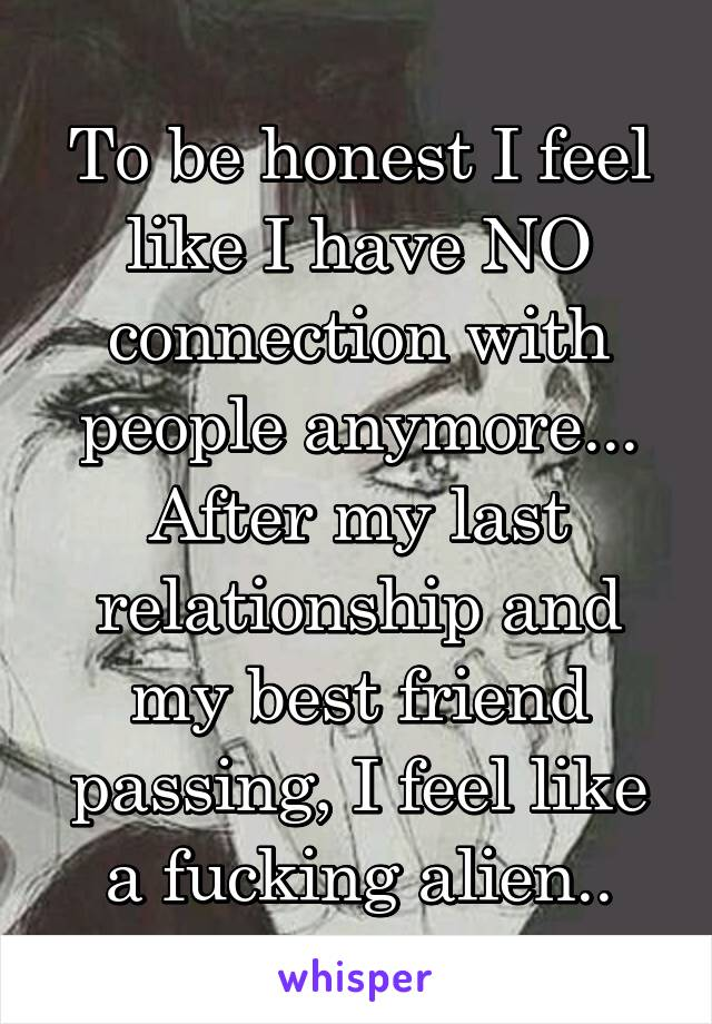 To be honest I feel like I have NO connection with people anymore... After my last relationship and my best friend passing, I feel like a fucking alien..