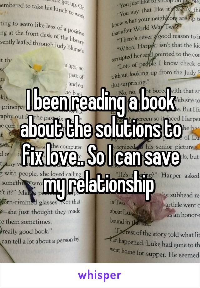 I been reading a book about the solutions to fix love.. So I can save my relationship