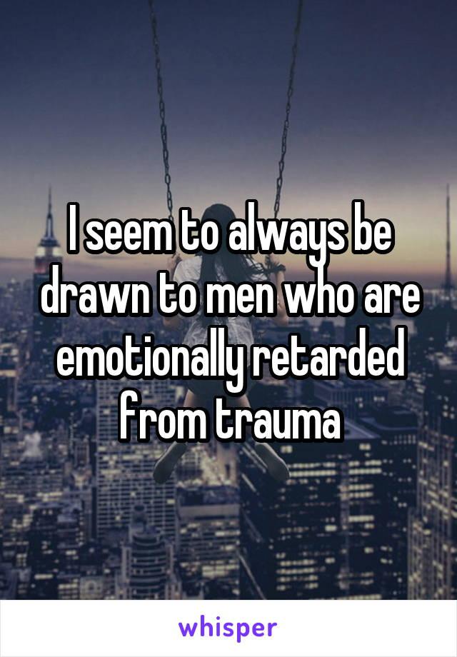I seem to always be drawn to men who are emotionally retarded from trauma