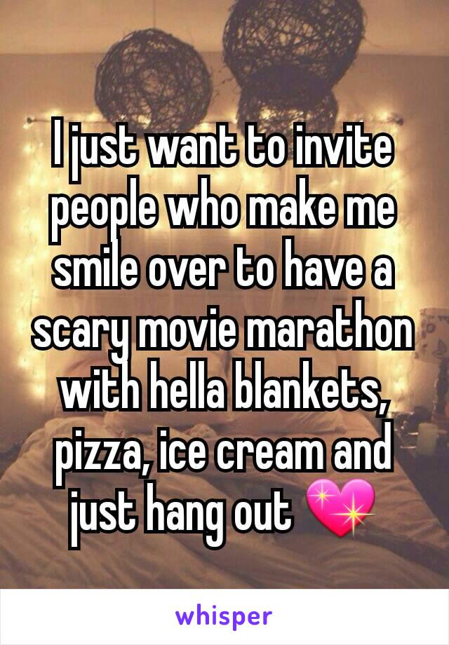 I just want to invite people who make me smile over to have a scary movie marathon with hella blankets, pizza, ice cream and just hang out 💖