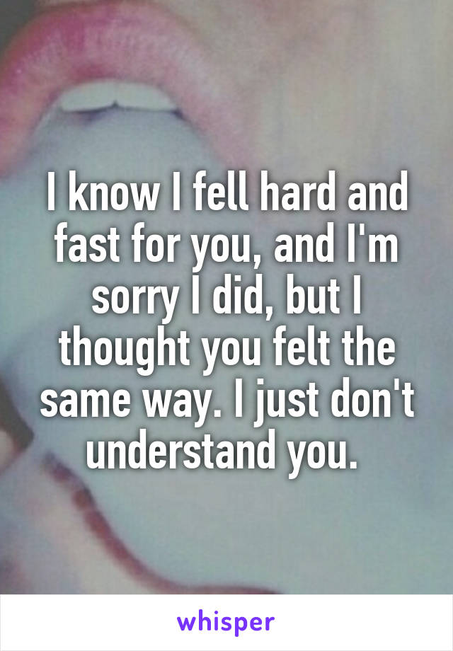 I know I fell hard and fast for you, and I'm sorry I did, but I thought you felt the same way. I just don't understand you.