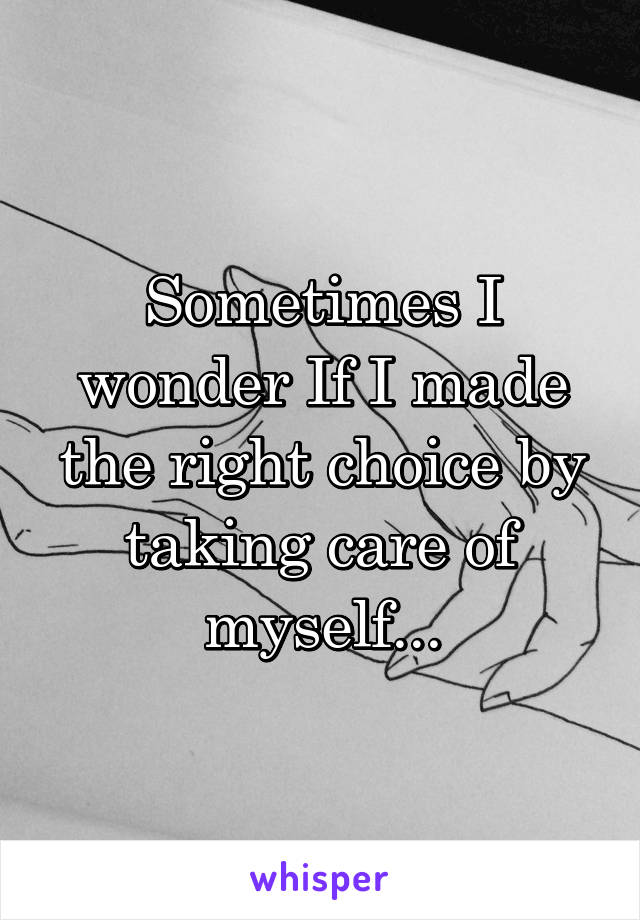 Sometimes I wonder If I made the right choice by taking care of myself...