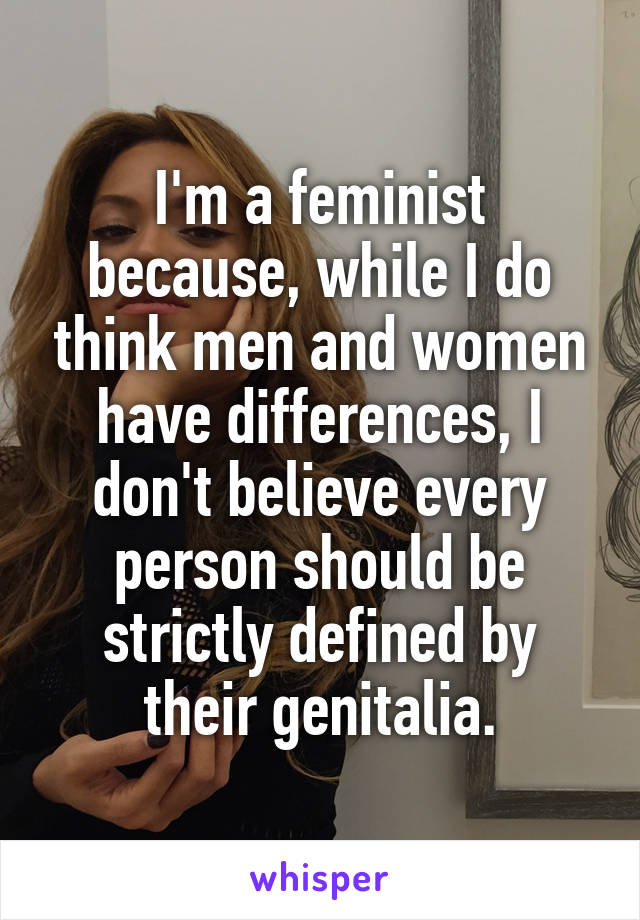 I'm a feminist because, while I do think men and women have differences, I don't believe every person should be strictly defined by their genitalia.