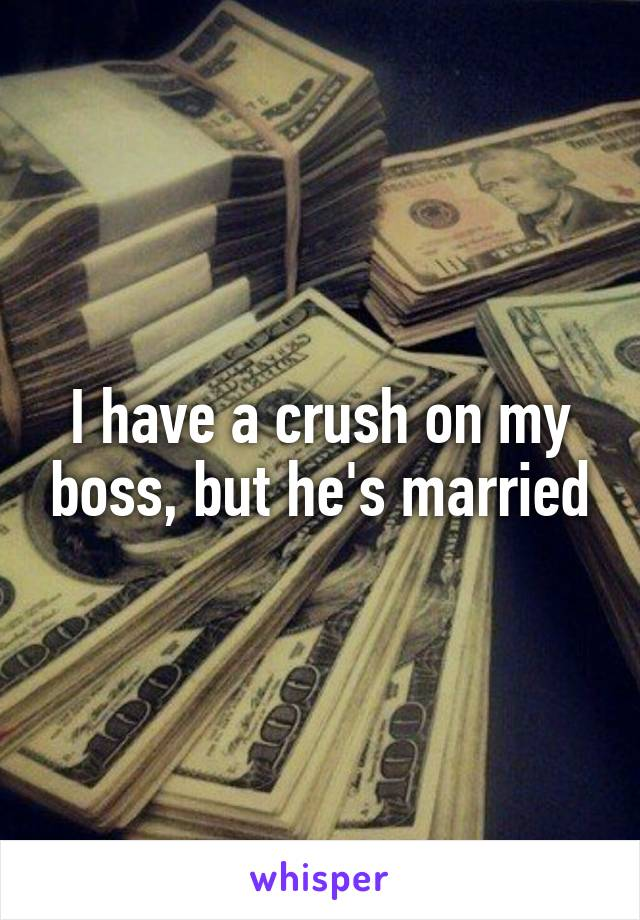 I have a crush on my boss, but he's married