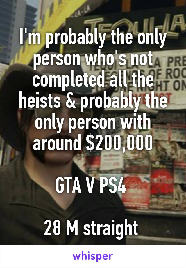 I'm probably the only person who's not completed all the heists & probably the only person with around $200,000  GTA V PS4   28 M straight