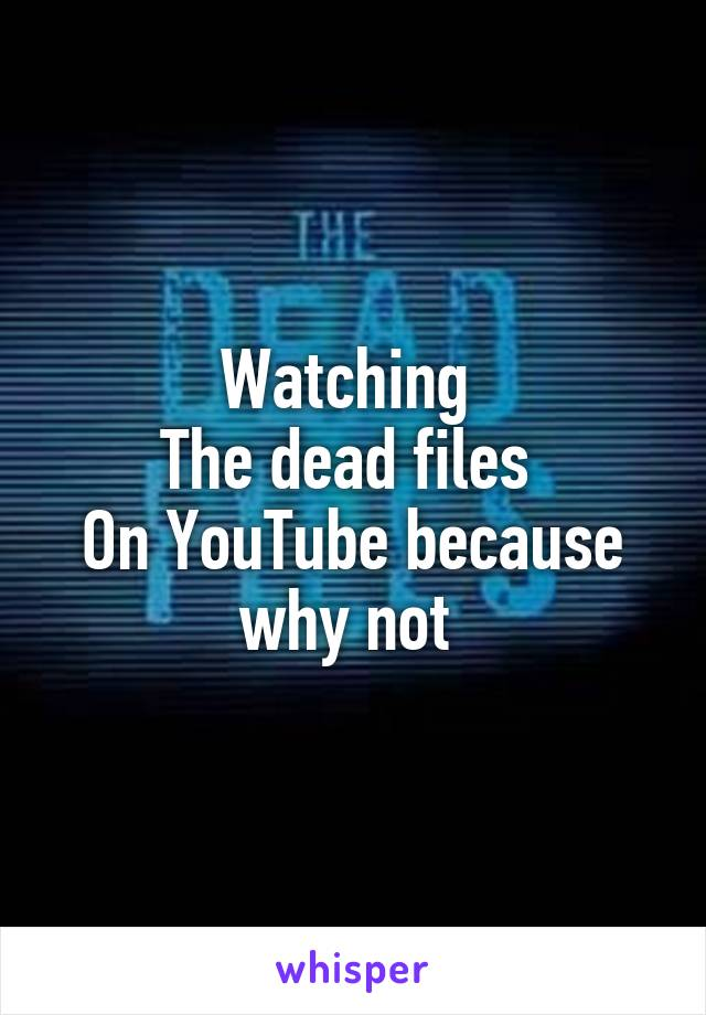 Watching  The dead files  On YouTube because why not