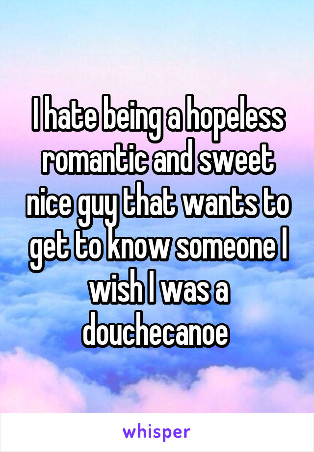 I hate being a hopeless romantic and sweet nice guy that wants to get to know someone I wish I was a douchecanoe