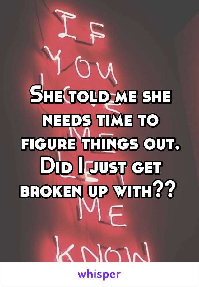 She told me she needs time to figure things out. Did I just get broken up with??