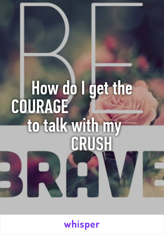 How do I get the COURAGE                           to talk with my              CRUSH